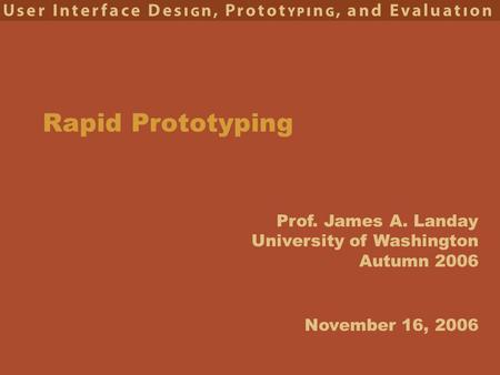 Prof. James A. Landay University of Washington Autumn 2006 Rapid Prototyping November 16, 2006.