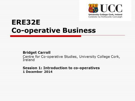 ERE32E Co-operative Business Bridget Carroll Centre for Co-operative Studies, University College Cork, Ireland Session 1: Introduction to co-operatives.
