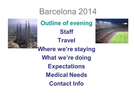 Barcelona 2014 Outline of evening Staff Travel Where we're staying What we're doing Expectations Medical Needs Contact Info.