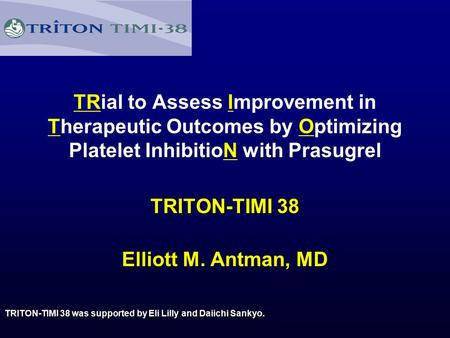 TRial to Assess Improvement in Therapeutic Outcomes by Optimizing Platelet InhibitioN with Prasugrel TRITON-TIMI 38 TRITON-TIMI 38 Elliott M. Antman, MD.