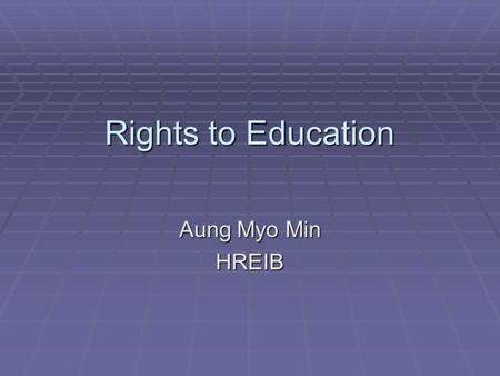 Rights to Education Aung Myo Min HREIB. What is the Human Right to Education?  The human right of all persons to education is explicitly set out in the.