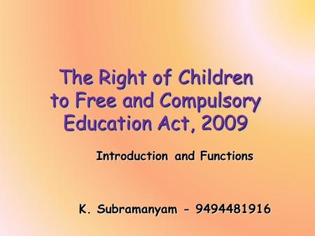 The Right of Children to Free and Compulsory Education Act, 2009 Introduction and Functions K. Subramanyam - 9494481916.