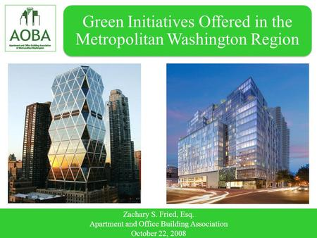 Green Initiatives Offered in the Metropolitan Washington Region Zachary S. Fried, Esq. Apartment and Office Building Association October 22, 2008.