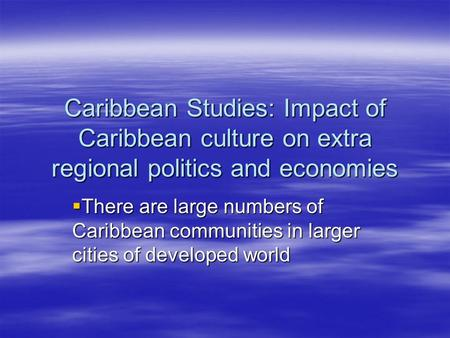 Caribbean Studies: Impact of Caribbean culture on extra regional politics and economies  There are large numbers of Caribbean communities in larger cities.