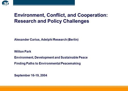 Environment, Conflict, and Cooperation: Research and Policy Challenges Alexander Carius, Adelphi Research (Berlin) Wilton Park Environment, Development.
