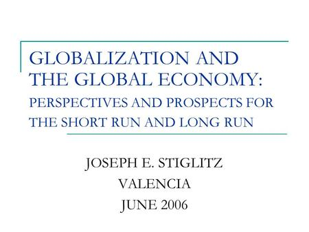 GLOBALIZATION AND THE GLOBAL ECONOMY: PERSPECTIVES AND PROSPECTS FOR THE SHORT RUN AND LONG RUN JOSEPH E. STIGLITZ VALENCIA JUNE 2006.