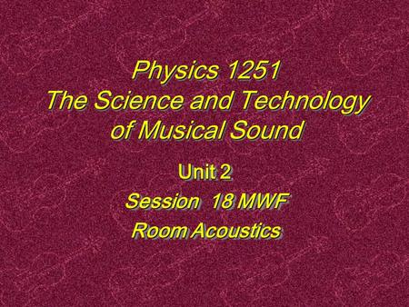 Physics 1251 The Science and Technology of Musical Sound Unit 2 Session 18 MWF Room Acoustics Unit 2 Session 18 MWF Room Acoustics.