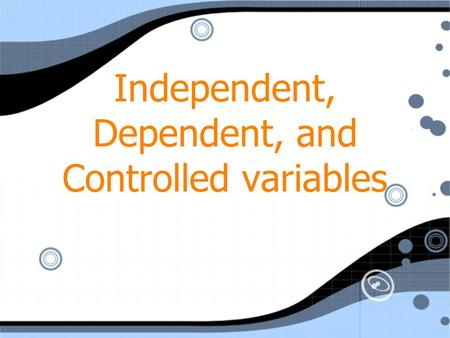 Independent, Dependent, and Controlled variables