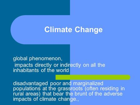 Climate Change global phenomenon, impacts directly or indirectly on all the inhabitants of the world disadvantaged poor and marginalized populations at.