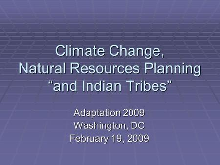 "Climate Change, Natural Resources Planning ""and Indian Tribes"" Adaptation 2009 Washington, DC February 19, 2009."