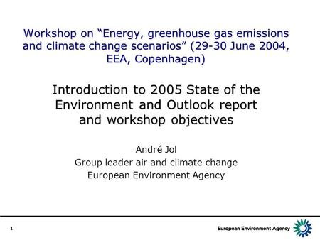 "1 Workshop on ""Energy, greenhouse gas emissions and climate change scenarios"" (29-30 June 2004, EEA, Copenhagen) Introduction to 2005 State of the Environment."