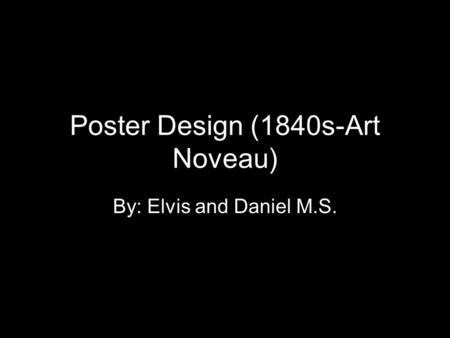 Poster Design (1840s-Art Noveau) By: Elvis and Daniel M.S.