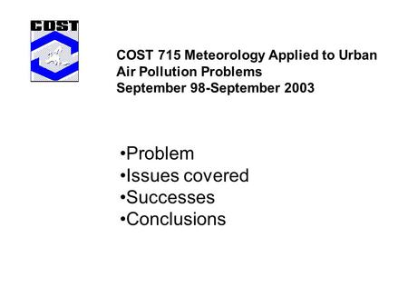 COST 715 Meteorology Applied to Urban Air Pollution Problems September 98-September 2003 Problem Issues covered Successes Conclusions.