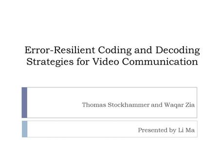 Error-Resilient Coding and Decoding Strategies for Video Communication Thomas Stockhammer and Waqar Zia Presented by Li Ma.