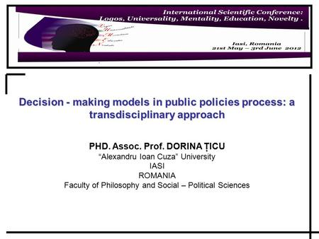 "Decision - making models in public policies process: a transdisciplinary approach PHD. Assoc. Prof. DORINA ŢICU ""Alexandru Ioan Cuza"" University IASI ROMANIA."