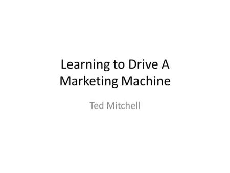 Learning to Drive A Marketing Machine Ted Mitchell.