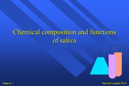Dennis E. Lopatin, Ph.D. Page no. 1 Chemical composition and functions of saliva.