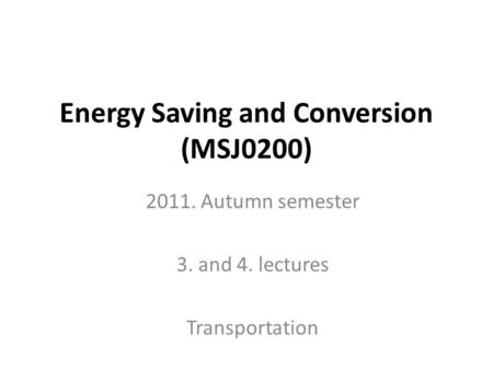 Energy Saving and Conversion (MSJ0200) 2011. Autumn semester 3. and 4. lectures Transportation.