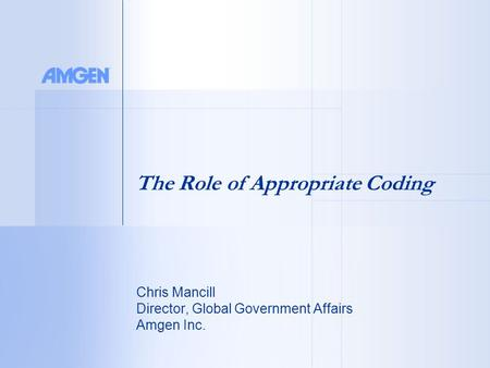 Chris Mancill Director, Global Government Affairs Amgen Inc. The Role of Appropriate Coding.