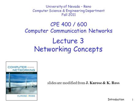 Introduction 1 Lecture 3 Networking Concepts slides are modified from J. Kurose & K. Ross University of Nevada – Reno Computer Science & Engineering Department.