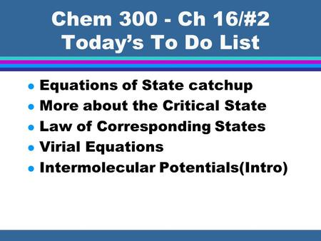 Chem 300 - Ch 16/#2 Today's To Do List l Equations of State catchup l More about the Critical State l Law of Corresponding States l Virial Equations l.