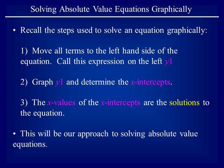 Solving Absolute Value Equations Graphically Recall the steps used to solve an equation graphically: 1) Move all terms to the left hand side of the equation.