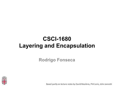 CSCI-1680 Layering and Encapsulation Based partly on lecture notes by David Mazières, Phil Levis, John Jannotti Rodrigo Fonseca.