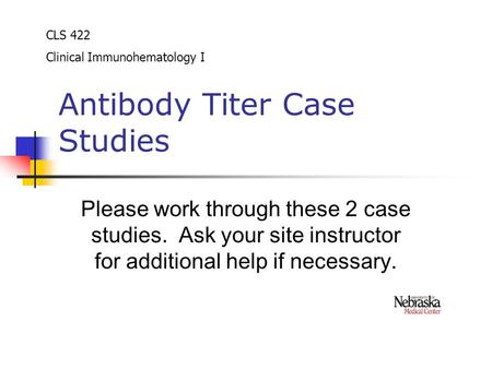 Antibody Titer Case Studies Please work through these 2 case studies. Ask your site instructor for additional help if necessary. CLS 422 Clinical Immunohematology.