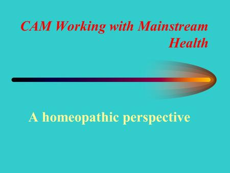 CAM Working with Mainstream Health A homeopathic perspective.