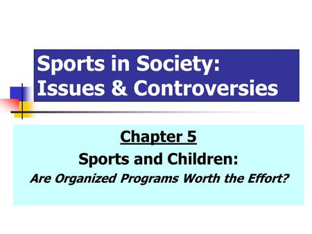 Sports in Society: Issues & Controversies Chapter 5 Sports and Children: Are Organized Programs Worth the Effort?