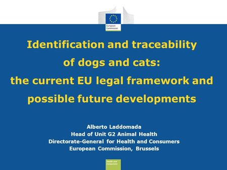 Health and Consumers Health and Consumers Identification and traceability of dogs and cats: the current EU legal framework and possible future developments.