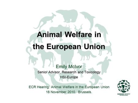 Animal Welfare in the European Union Emily McIvor Senior Advisor, Research and Toxicology HSI-Europe ECR Hearing: Animal Welfare in the European Union.