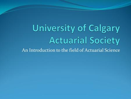 An Introduction to the field of Actuarial Science.