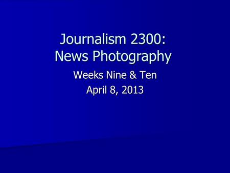 Journalism 2300: News Photography Weeks Nine & Ten April 8, 2013.