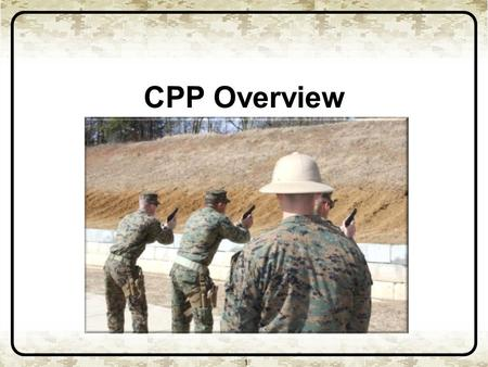 CPP Overview 1. Purpose 1 The purpose of this brief is to provide CMT's information on the development of the Combat Pistol Program (CPP) and significant.