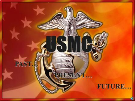 USMC PAST… PRESENT… FUTURE…. Overview Establishment of the Marine Corps Marine Corps History Missions of the Marine Corps Status of the Marine Corps Marine.
