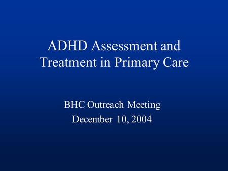 ADHD Assessment and Treatment in Primary Care BHC Outreach Meeting December 10, 2004.