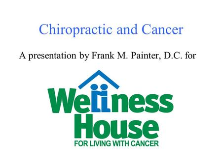 Chiropractic and Cancer A presentation by Frank M. Painter, D.C. for.