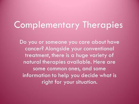 Complementary Therapies Do you or someone you care about have cancer? Alongside your conventional treatment, there is a huge variety of natural therapies.