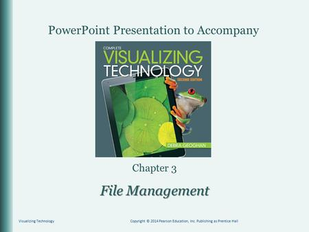 PowerPoint Presentation to Accompany Chapter 3 File Management Visualizing TechnologyCopyright © 2014 Pearson Education, Inc. Publishing as Prentice Hall.