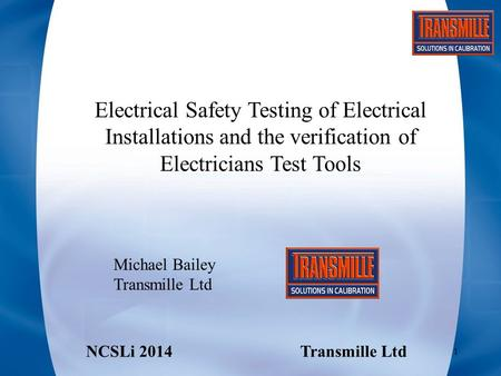 Electrical Safety Testing of Electrical Installations and the verification of Electricians Test Tools Michael Bailey Transmille Ltd NCSLi 2014Transmille.