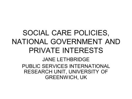 SOCIAL CARE POLICIES, NATIONAL GOVERNMENT AND PRIVATE INTERESTS JANE LETHBRIDGE PUBLIC SERVICES INTERNATIONAL RESEARCH UNIT, UNIVERSITY OF GREENWICH, UK.