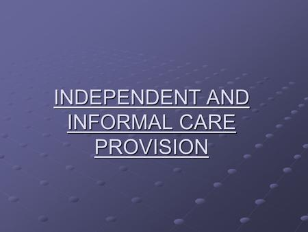 INDEPENDENT AND INFORMAL CARE PROVISION