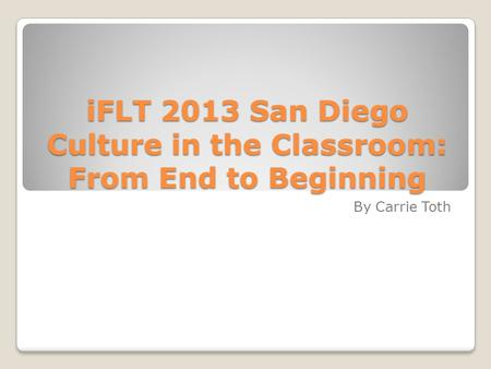 IFLT 2013 San Diego Culture in the Classroom: From End to Beginning By Carrie Toth.