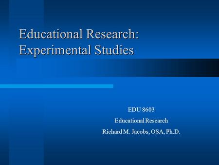 Educational Research: Experimental Studies EDU 8603 Educational Research Richard M. Jacobs, OSA, Ph.D.