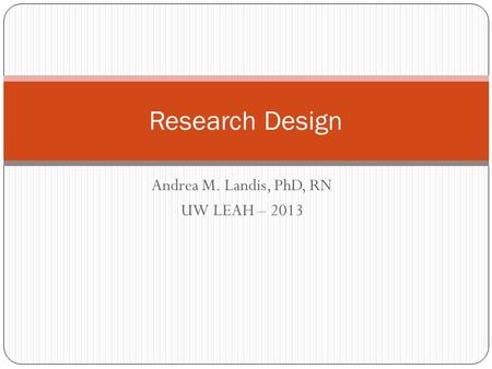 Andrea M. Landis, PhD, RN UW LEAH – 2013 Research Design.