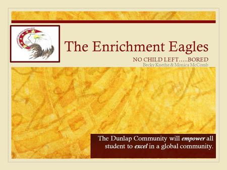 The Enrichment Eagles NO CHILD LEFT…..BORED The Dunlap Community will empower all student to excel in a global community. Becky Kuethe & Monica McComb.