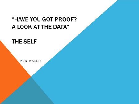 """HAVE YOU GOT PROOF? A LOOK AT THE DATA"" THE SELF KEN WALLIS."