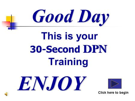 Good Day This is your 30-Second DPN Training ENJOY Click here to begin DPN.