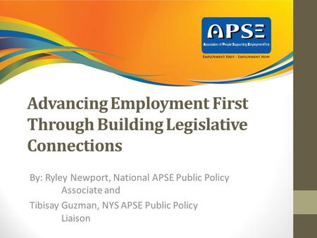Advancing Employment First Through Building Legislative Connections By: Ryley Newport, National APSE Public Policy Associate and Tibisay Guzman, NYS APSE.